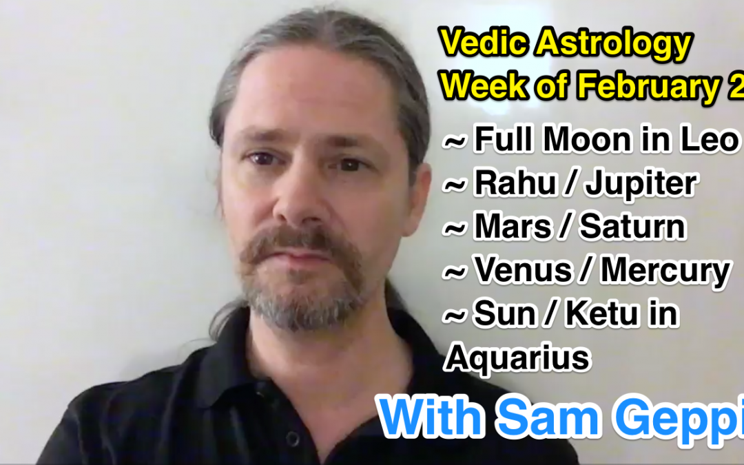 Vedic Astrology Week of February 21 – Full Moon – Mars | Saturn – Jupiter | Rahu – Venus | Mercury